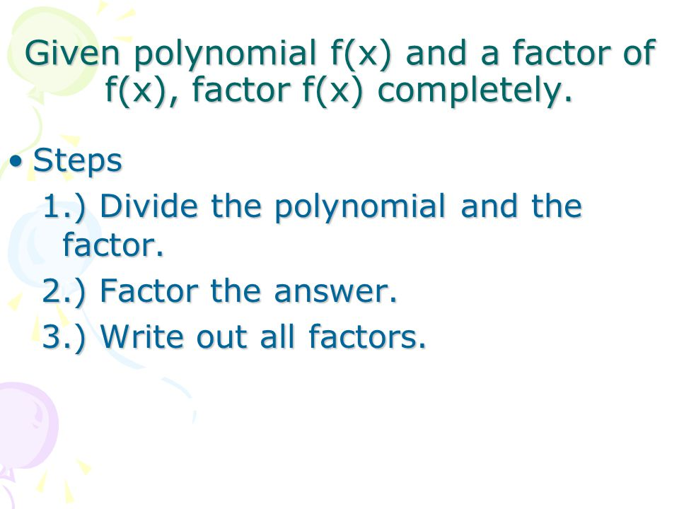 Given polynomial f(x) and a factor of f(x), factor f(x) completely. StepsSteps 1.) Divide the polynomial and the factor. 2.) Factor the answer. 3.) Wr