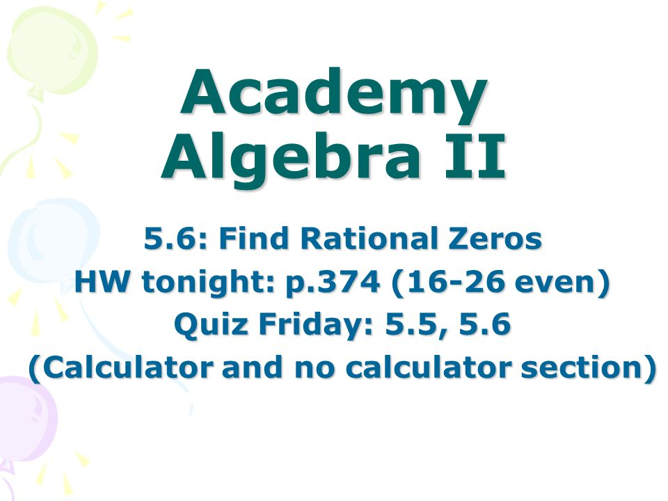 Academy Algebra II 5.6: Find Rational Zeros HW tonight: p.374 (16-26 even) Quiz Friday: 5.5, 5.6 (Calculator and no calculator section)