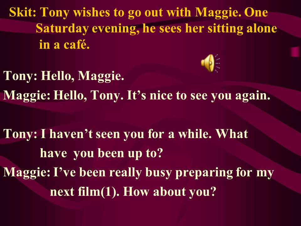 Skit: Tony wishes to go out with Maggie. One Saturday evening, he sees her sitting alone in a café.