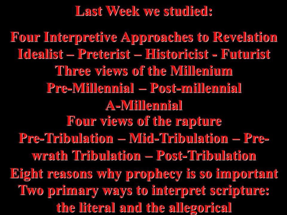 Last Week we studied: Four Interpretive Approaches to Revelation Idealist – Preterist – Historicist - Futurist Three views of the Millenium Pre-Millennial – Post-millennial A-Millennial Four views of the rapture Pre-Tribulation – Mid-Tribulation – Pre- wrath Tribulation – Post-Tribulation Eight reasons why prophecy is so important Two primary ways to interpret scripture: the literal and the allegorical