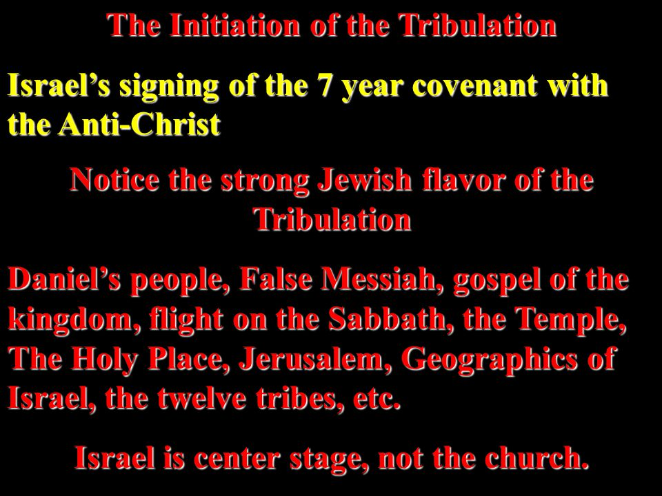 The Initiation of the Tribulation Israel's signing of the 7 year covenant with the Anti-Christ Notice the strong Jewish flavor of the Tribulation Daniel's people, False Messiah, gospel of the kingdom, flight on the Sabbath, the Temple, The Holy Place, Jerusalem, Geographics of Israel, the twelve tribes, etc.
