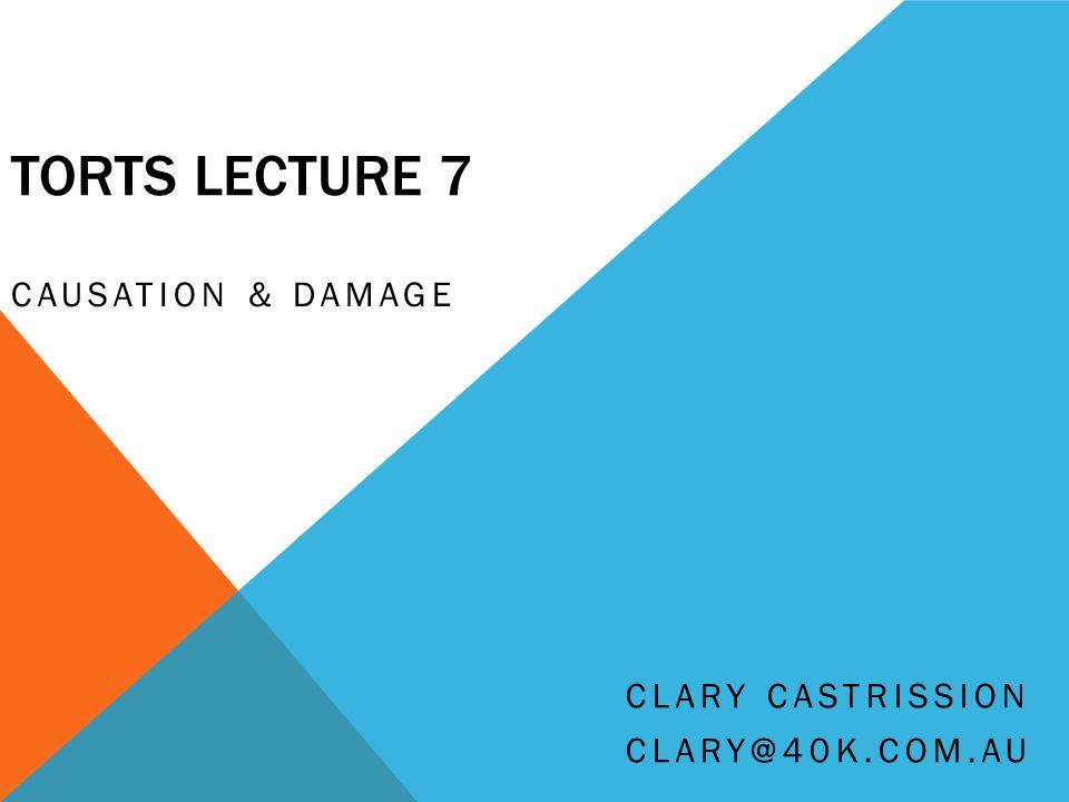 TORTS LECTURE 7 CAUSATION & DAMAGE CLARY CASTRISSION CLARY@40K.COM.AU