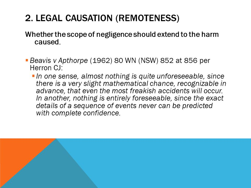 2. LEGAL CAUSATION (REMOTENESS) Whether the scope of negligence should extend to the harm caused.  Beavis v Apthorpe (1962) 80 WN (NSW) 852 at 856 pe