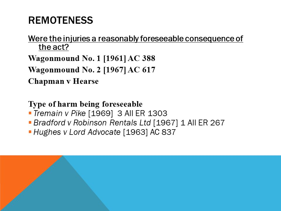 REMOTENESS Were the injuries a reasonably foreseeable consequence of the act? Wagonmound No. 1 [1961] AC 388 Wagonmound No. 2 [1967] AC 617 Chapman v