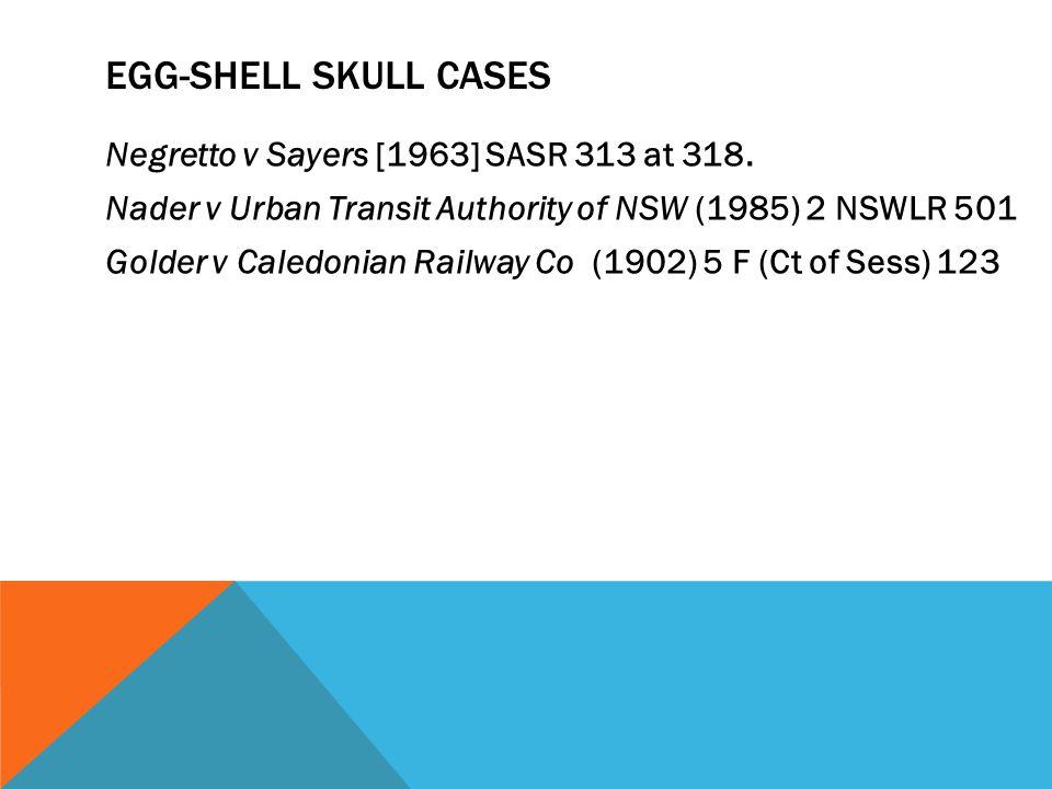 EGG-SHELL SKULL CASES Negretto v Sayers [1963] SASR 313 at 318. Nader v Urban Transit Authority of NSW (1985) 2 NSWLR 501 Golder v Caledonian Railway