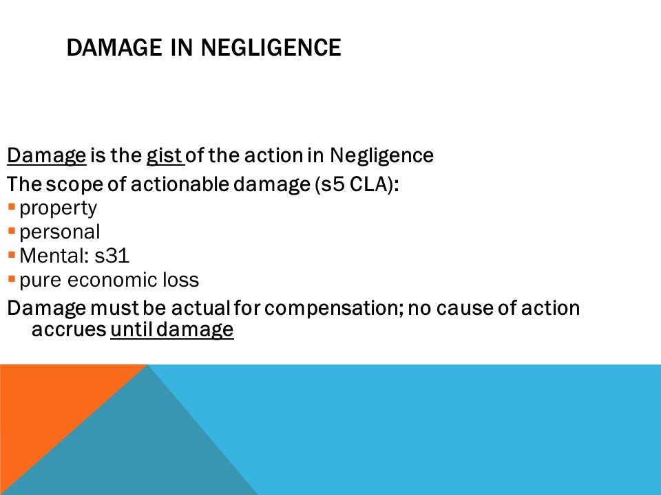 DAMAGE IN NEGLIGENCE Damage is the gist of the action in Negligence The scope of actionable damage (s5 CLA):  property  personal  Mental: s31  pur