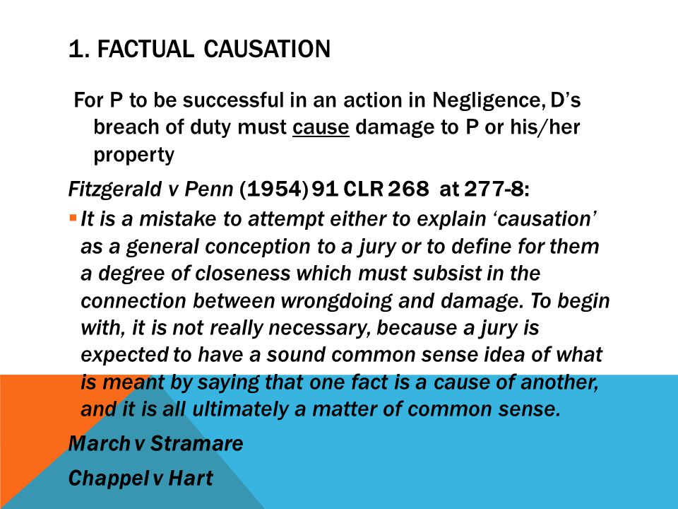 1. FACTUAL CAUSATION For P to be successful in an action in Negligence, D's breach of duty must cause damage to P or his/her property Fitzgerald v Pen