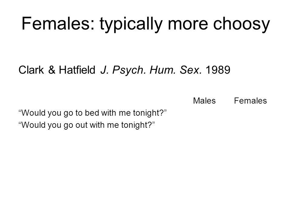"""Females: typically more choosy Clark & Hatfield J. Psych. Hum. Sex. 1989 Males Females """"Would you go to bed with me tonight?"""" """"Would you go out with m"""