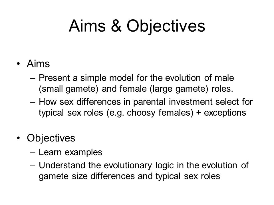 Aims & Objectives Aims –Present a simple model for the evolution of male (small gamete) and female (large gamete) roles. –How sex differences in paren