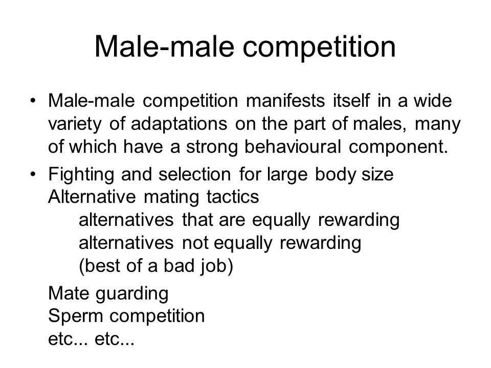 Male-male competition Male-male competition manifests itself in a wide variety of adaptations on the part of males, many of which have a strong behavi
