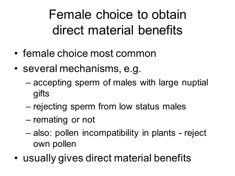 Female choice to obtain direct material benefits female choice most common several mechanisms, e.g. –accepting sperm of males with large nuptial gifts