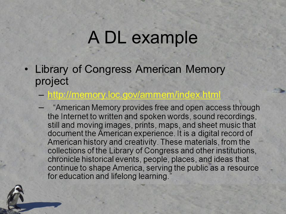 A DL example Library of Congress American Memory project –http://memory.loc.gov/ammem/index.htmlhttp://memory.loc.gov/ammem/index.html – American Memory provides free and open access through the Internet to written and spoken words, sound recordings, still and moving images, prints, maps, and sheet music that document the American experience.