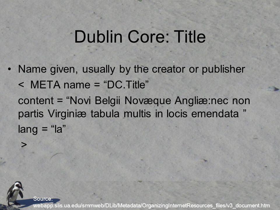 Dublin Core: Title Name given, usually by the creator or publisher < META name = DC.Title content = Novi Belgii Novæque Angliæ:nec non partis Virginiæ tabula multis in locis emendata lang = la > Source: webapp.slis.ua.edu/smmweb/DLib/Metadata/OrganizingInternetResources_files/v3_document.htm