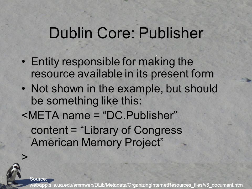 Dublin Core: Publisher Entity responsible for making the resource available in its present form Not shown in the example, but should be something like this: <META name = DC.Publisher content = Library of Congress American Memory Project > Source: webapp.slis.ua.edu/smmweb/DLib/Metadata/OrganizingInternetResources_files/v3_document.htm