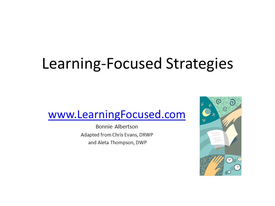 Learning-Focused Strategies www.LearningFocused.com Bonnie Albertson Adapted from Chris Evans, DRWP and Aleta Thompson, DWP