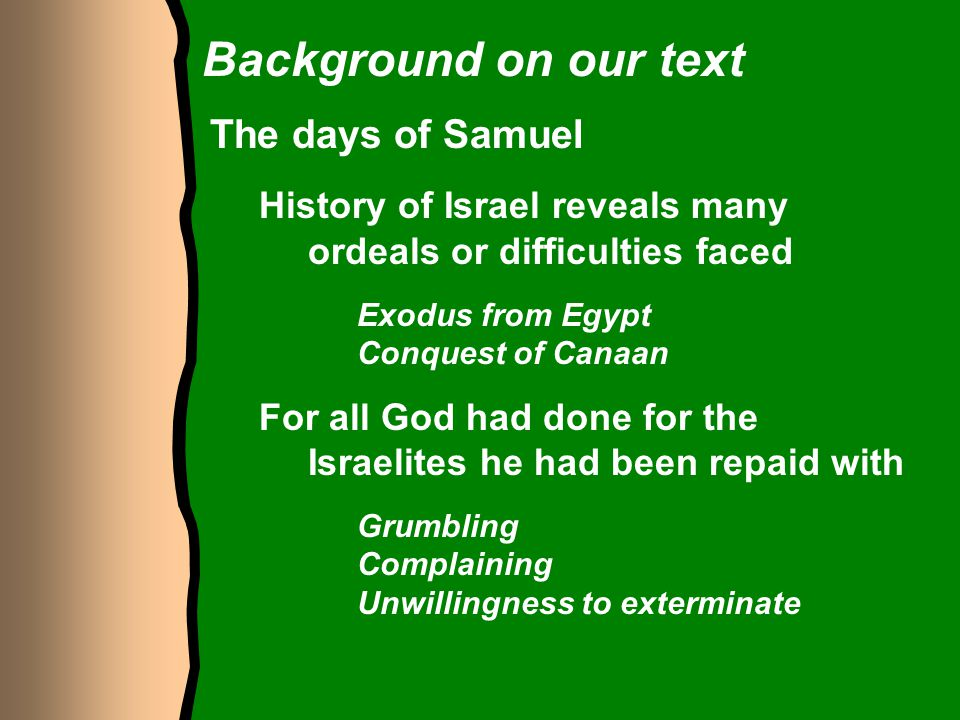Background on our text The days of Samuel History of Israel reveals many ordeals or difficulties faced Exodus from Egypt Conquest of Canaan For all Go