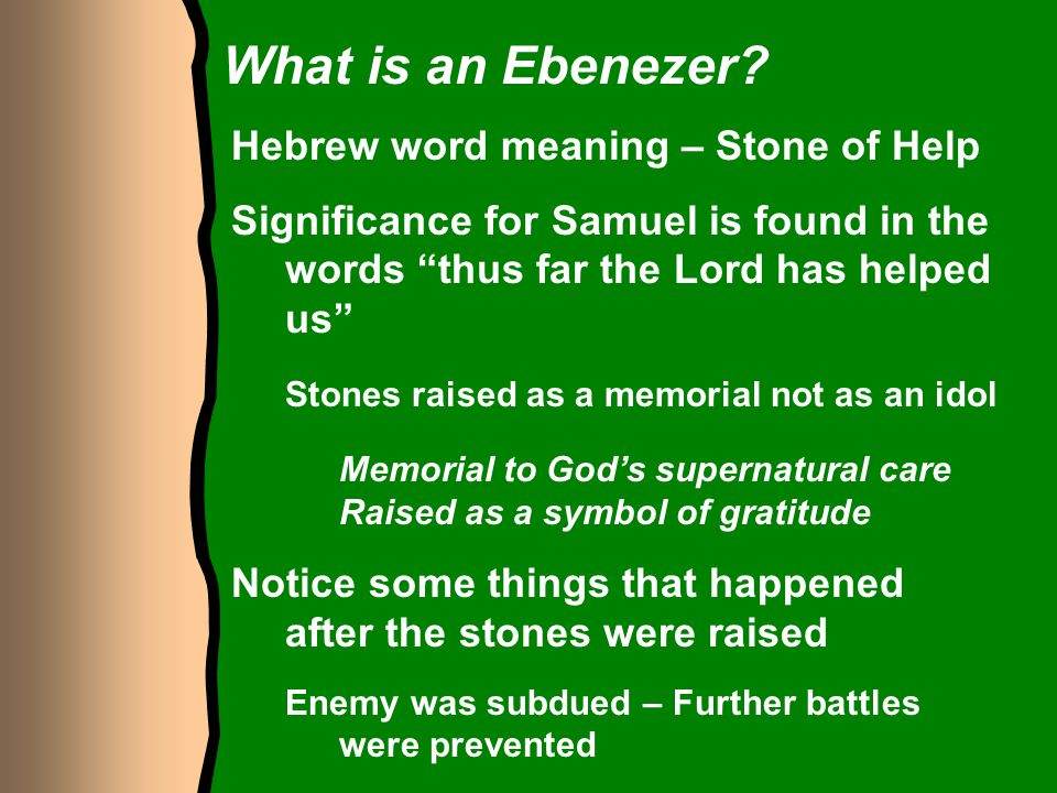 "What is an Ebenezer? Hebrew word meaning – Stone of Help Significance for Samuel is found in the words ""thus far the Lord has helped us"" Stones raised"