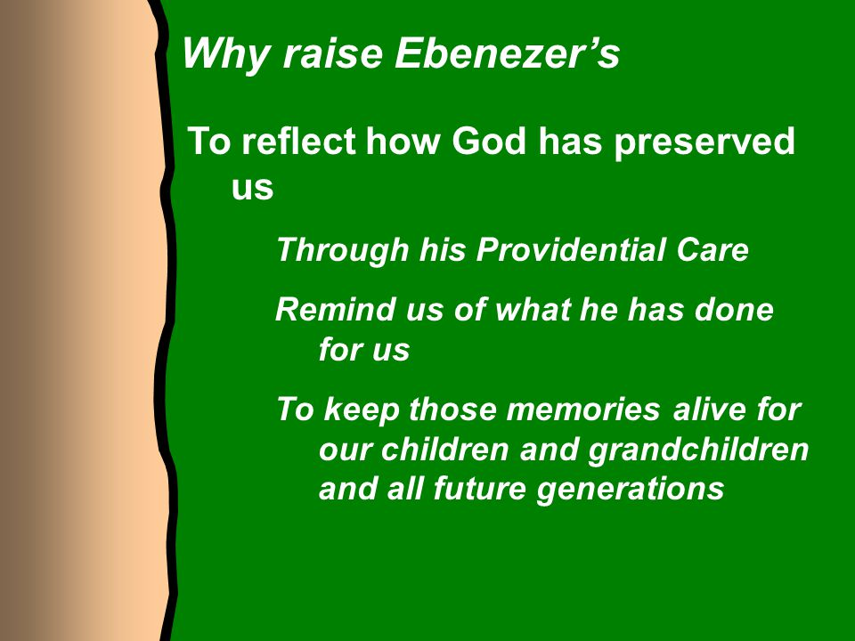 Why raise Ebenezer's To reflect how God has preserved us Through his Providential Care Remind us of what he has done for us To keep those memories ali
