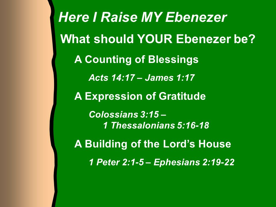 Here I Raise MY Ebenezer What should YOUR Ebenezer be? A Counting of Blessings Acts 14:17 – James 1:17 A Expression of Gratitude Colossians 3:15 – 1 T