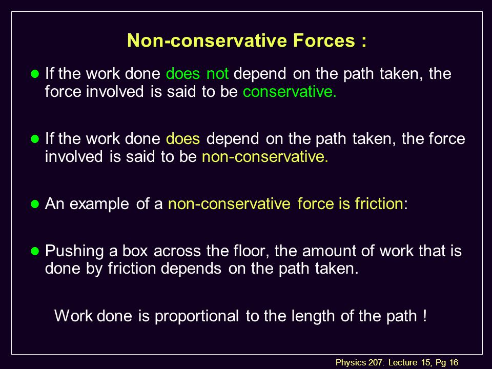 Physics 207: Lecture 15, Pg 16 Non-conservative Forces : l If the work done does not depend on the path taken, the force involved is said to be conservative.