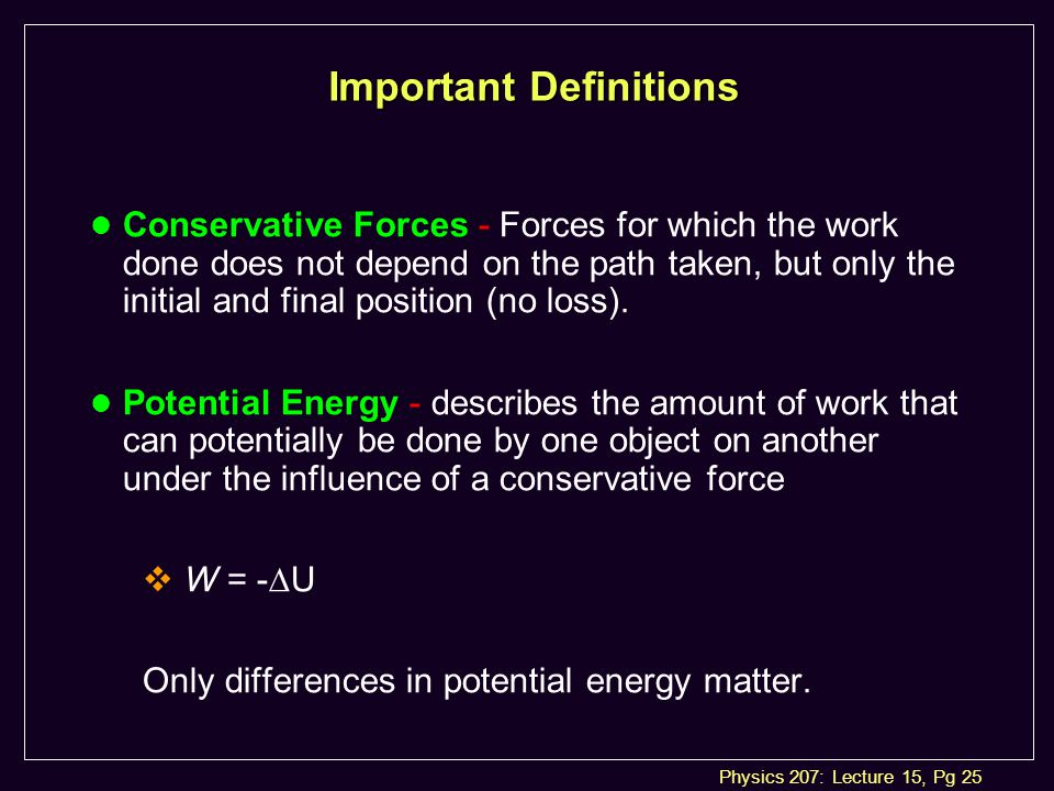 Physics 207: Lecture 15, Pg 25 Important Definitions l Conservative Forces - Forces for which the work done does not depend on the path taken, but only the initial and final position (no loss).