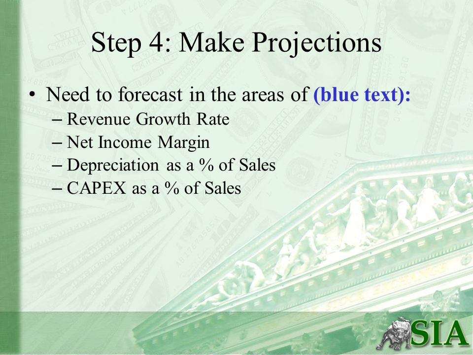 Step 4: Make Projections Need to forecast in the areas of (blue text): – Revenue Growth Rate – Net Income Margin – Depreciation as a % of Sales – CAPEX as a % of Sales