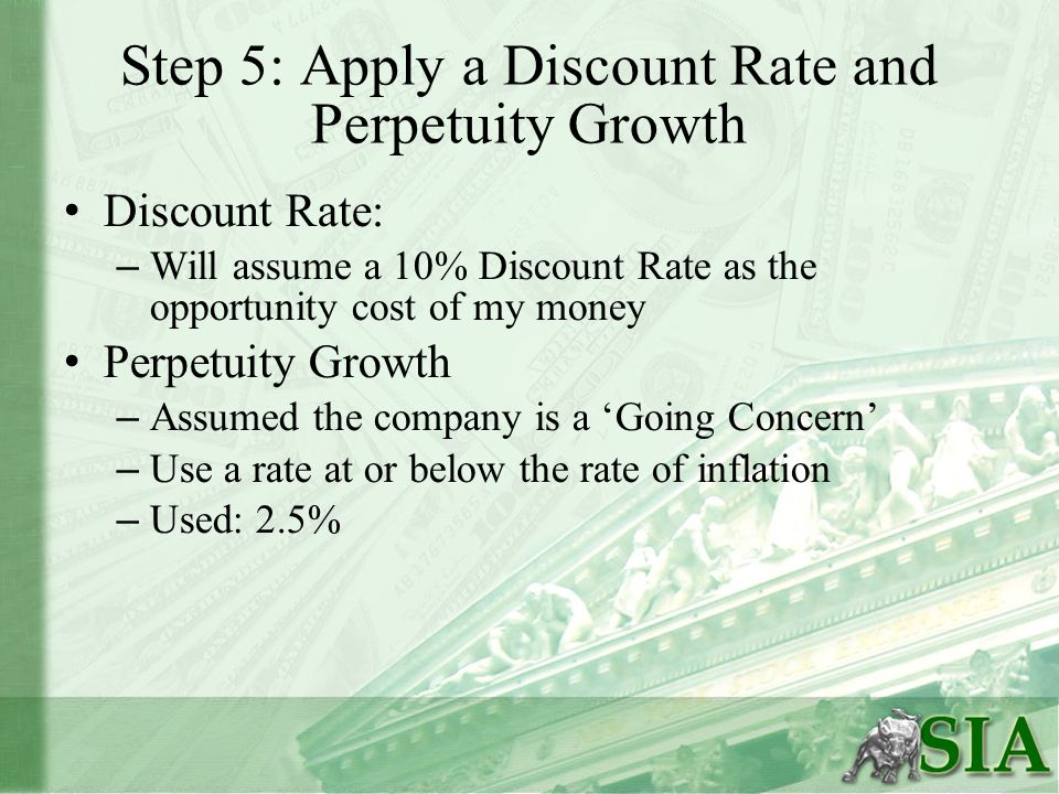Step 5: Apply a Discount Rate and Perpetuity Growth Discount Rate: – Will assume a 10% Discount Rate as the opportunity cost of my money Perpetuity Growth – Assumed the company is a 'Going Concern' – Use a rate at or below the rate of inflation – Used: 2.5%