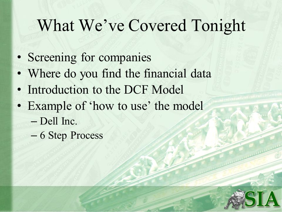 What We've Covered Tonight Screening for companies Where do you find the financial data Introduction to the DCF Model Example of 'how to use' the model – Dell Inc.