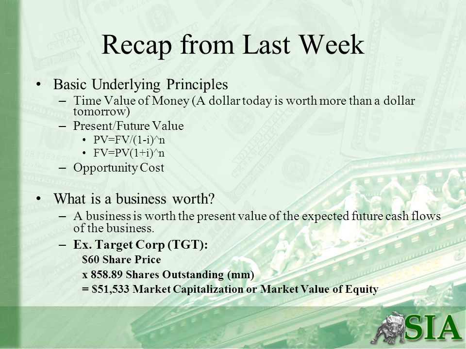 Recap from Last Week Basic Underlying Principles – Time Value of Money (A dollar today is worth more than a dollar tomorrow) – Present/Future Value PV=FV/(1-i)^n FV=PV(1+i)^n – Opportunity Cost What is a business worth.