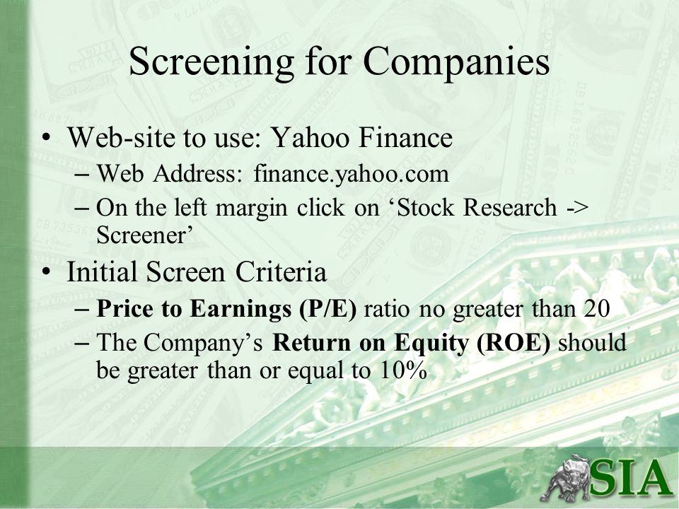 Screening for Companies Web-site to use: Yahoo Finance – Web Address: finance.yahoo.com – On the left margin click on 'Stock Research -> Screener' Initial Screen Criteria – Price to Earnings (P/E) ratio no greater than 20 – The Company's Return on Equity (ROE) should be greater than or equal to 10%