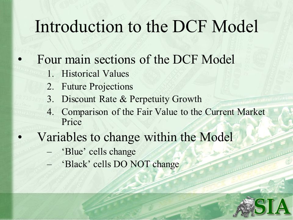Introduction to the DCF Model Four main sections of the DCF Model 1.Historical Values 2.Future Projections 3.Discount Rate & Perpetuity Growth 4.Comparison of the Fair Value to the Current Market Price Variables to change within the Model –'Blue' cells change –'Black' cells DO NOT change