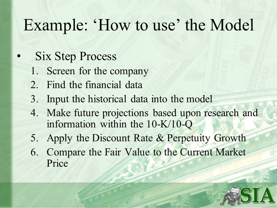 Example: 'How to use' the Model Six Step Process 1.Screen for the company 2.Find the financial data 3.Input the historical data into the model 4.Make future projections based upon research and information within the 10-K/10-Q 5.Apply the Discount Rate & Perpetuity Growth 6.Compare the Fair Value to the Current Market Price