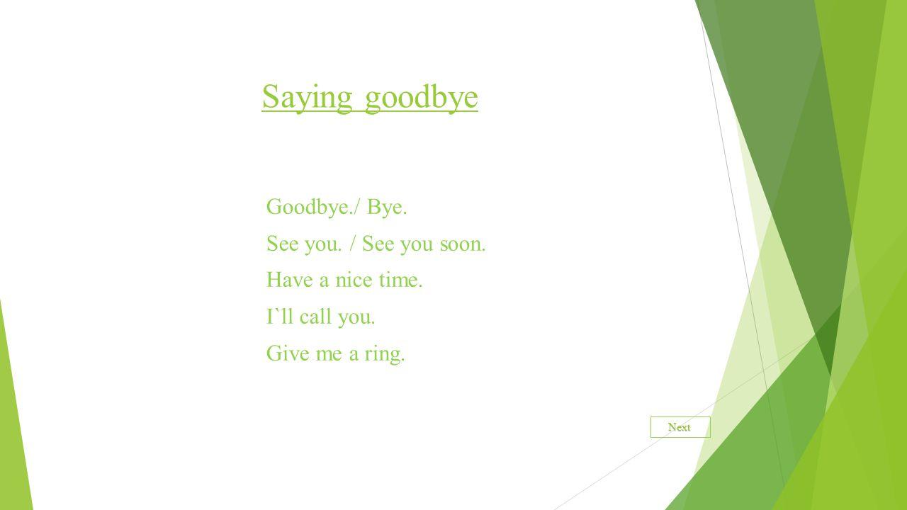 Saying goodbye Goodbye./ Bye. See you. / See you soon.