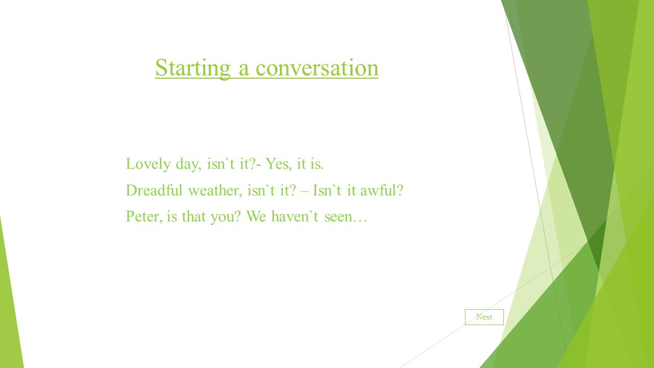 Starting a conversation Lovely day, isn`t it - Yes, it is.