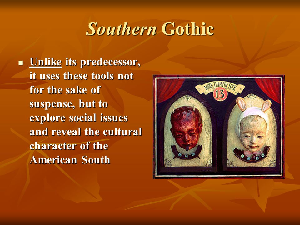 Southern Gothic Unlike its predecessor, it uses these tools not for the sake of suspense, but to explore social issues and reveal the cultural character of the American South Unlike its predecessor, it uses these tools not for the sake of suspense, but to explore social issues and reveal the cultural character of the American South