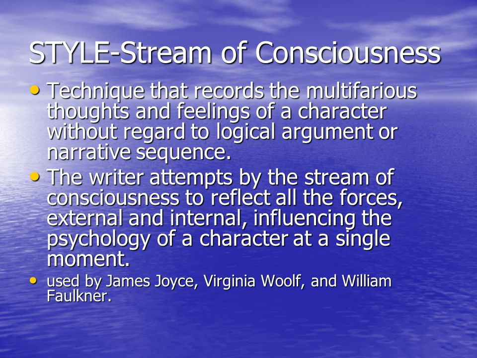 STYLE-Stream of Consciousness Technique that records the multifarious thoughts and feelings of a character without regard to logical argument or narrative sequence.