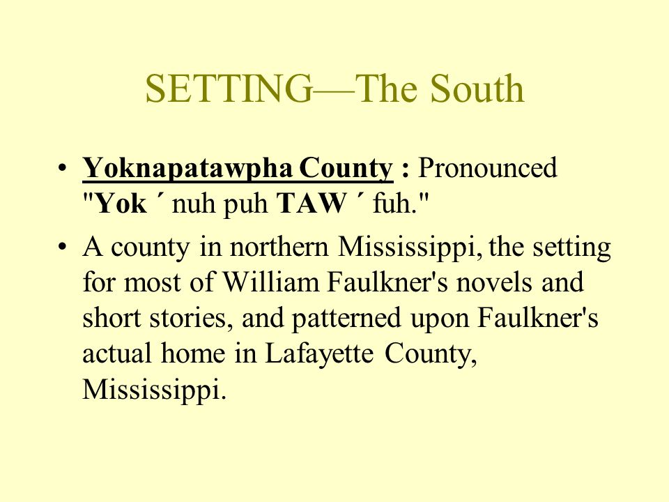 SETTING—The South Yoknapatawpha County : Pronounced Yok ´ nuh puh TAW ´ fuh. A county in northern Mississippi, the setting for most of William Faulkner s novels and short stories, and patterned upon Faulkner s actual home in Lafayette County, Mississippi.