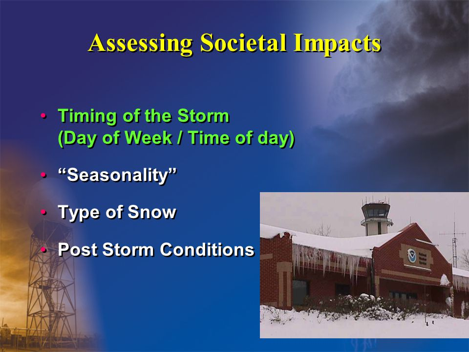 Assessing Societal Impacts Timing of the Storm (Day of Week / Time of day) Seasonality Type of Snow Post Storm Conditions Timing of the Storm (Day of Week / Time of day) Seasonality Type of Snow Post Storm Conditions