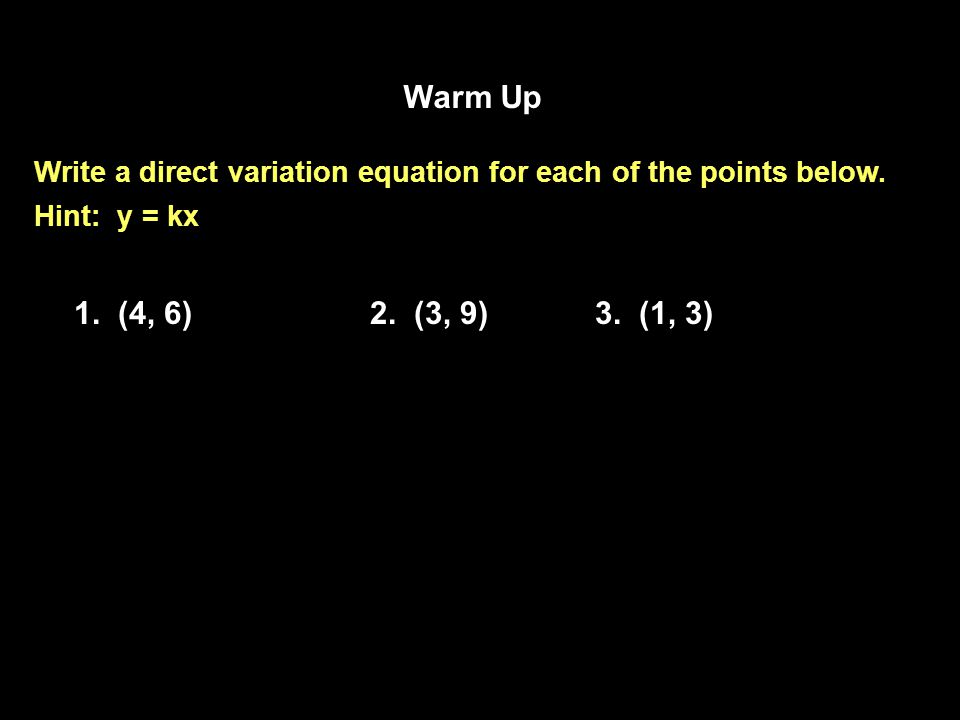 Warm Up Write a direct variation equation for each of the points below.