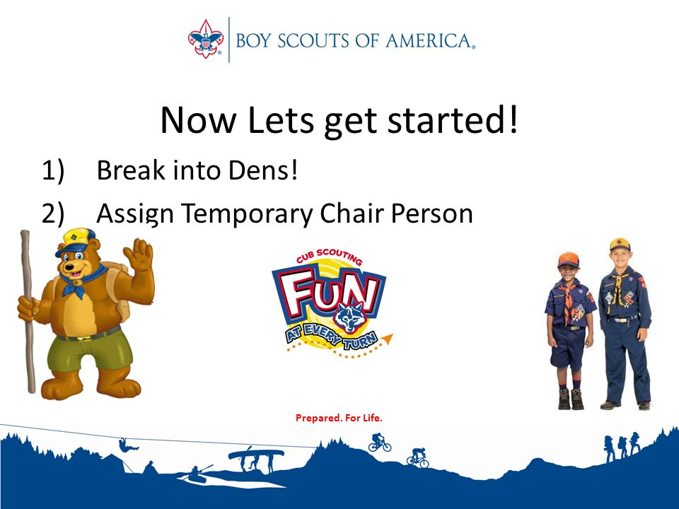 Prepared. For Life. Now Lets get started! 1)Break into Dens! 2)Assign Temporary Chair Person