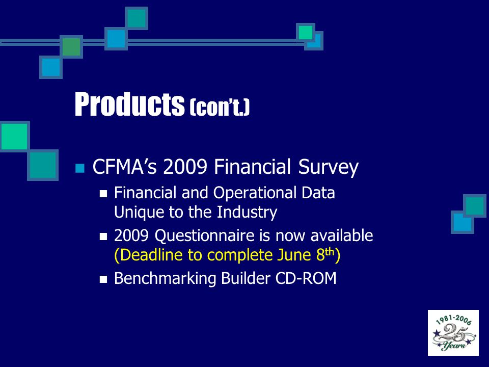 Products (con't.) CFMA's 2009 Financial Survey Financial and Operational Data Unique to the Industry 2009 Questionnaire is now available (Deadline to complete June 8 th ) Benchmarking Builder CD-ROM