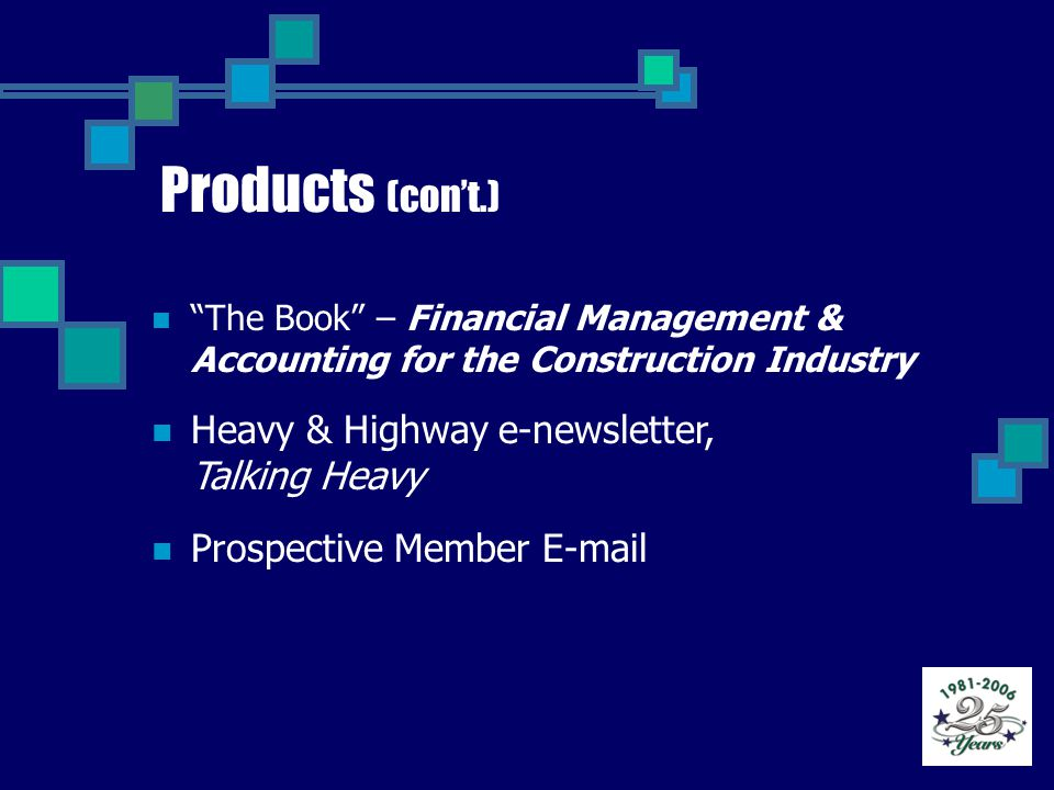 Products (con't.) The Book – Financial Management & Accounting for the Construction Industry Heavy & Highway e-newsletter, Talking Heavy Prospective Member E-mail