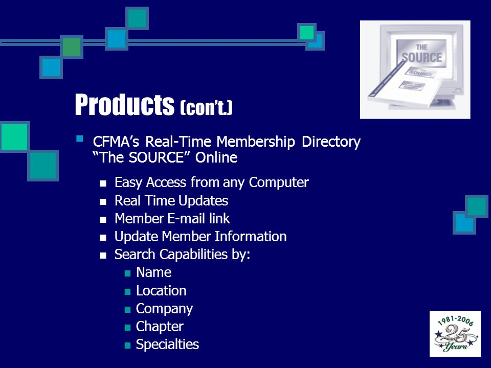 Products (con't.)  CFMA's Real-Time Membership Directory The SOURCE Online Easy Access from any Computer Real Time Updates Member E-mail link Update Member Information Search Capabilities by: Name Location Company Chapter Specialties