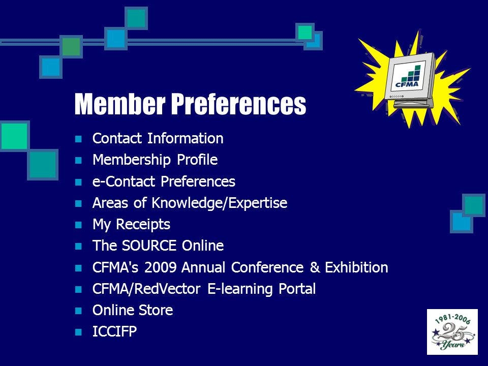 Member Preferences Contact Information Membership Profile e-Contact Preferences Areas of Knowledge/Expertise My Receipts The SOURCE Online CFMA s 2009 Annual Conference & Exhibition CFMA/RedVector E-learning Portal Online Store ICCIFP