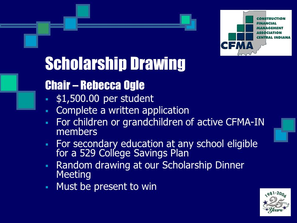 Scholarship Drawing Chair – Rebecca Ogle  $1,500.00 per student  Complete a written application  For children or grandchildren of active CFMA-IN members  For secondary education at any school eligible for a 529 College Savings Plan  Random drawing at our Scholarship Dinner Meeting  Must be present to win