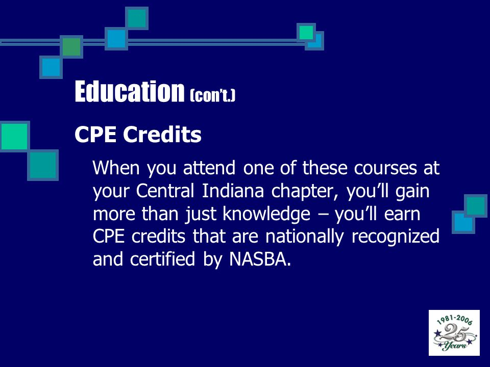 Education (con't.) CPE Credits When you attend one of these courses at your Central Indiana chapter, you'll gain more than just knowledge – you'll earn CPE credits that are nationally recognized and certified by NASBA.