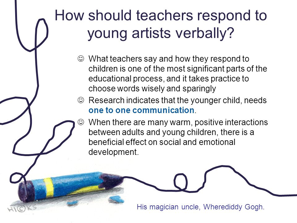 How should teachers respond to young artists verbally? What teachers say and how they respond to children is one of the most significant parts of the