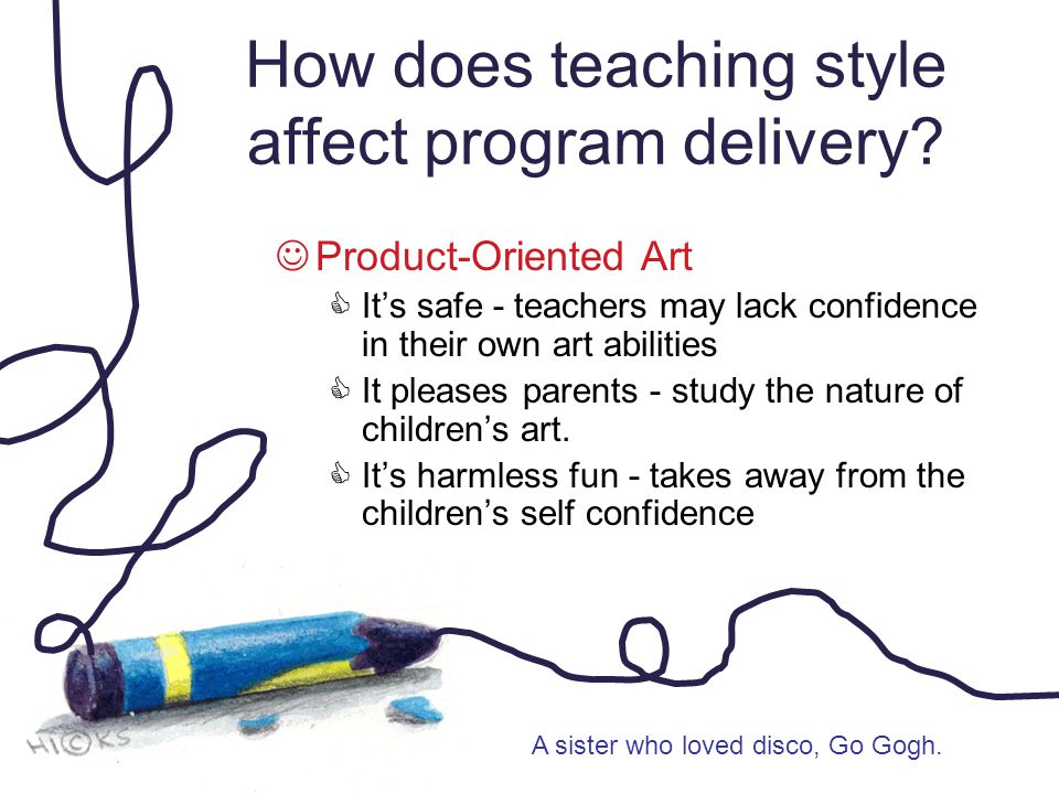 How does teaching style affect program delivery? Product-Oriented Art  It's safe - teachers may lack confidence in their own art abilities  It pleas