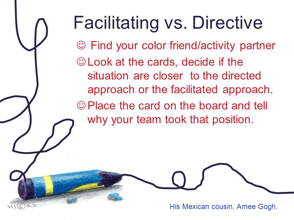 Facilitating vs. Directive Find your color friend/activity partner Look at the cards, decide if the situation are closer to the directed approach or t