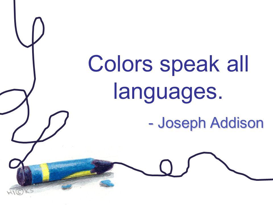 Colors speak all languages. - Joseph Addison